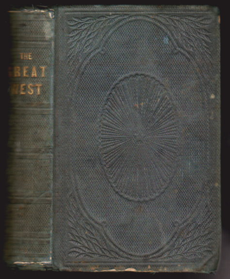 Image for Great West, The, Or, the Garden of the World :  Its History, its Wealth, its Natural Advantages, and its Future, Also Comprising a Complete Guide to Emigrants, with a Full Description of the Different Routes Westward . . .