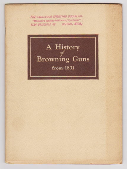 Image for History of Browning Guns from 1831, a :  Including Achievements of John M. Browning, Father of Modern Fire Arms